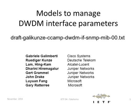 Models to manage DWDM interface parameters draft-galikunze-ccamp-dwdm-if-snmp-mib-00.txt Gabriele Galimberti Cisco Systems Ruediger KunzeDeutsche Telekom.