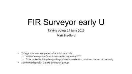 FIR Surveyor early U Talking points 14 June 2016 Matt Bradford 2-page science case papers due mid- late July Will be 'anonymized' and distributed to the.