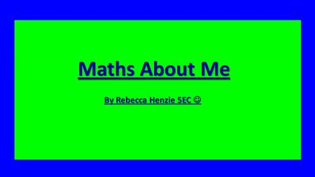 Maths about Me By Rebecca Henzie 5EC Maths About Me By Rebecca Henzie 5EC By Rebecca Henzie 5EC.