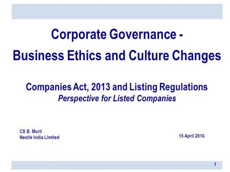 Corporate Governance - Business Ethics and Culture Changes Companies Act, 2013 and Listing Regulations Perspective for Listed Companies CS B. Murli Nestlé.