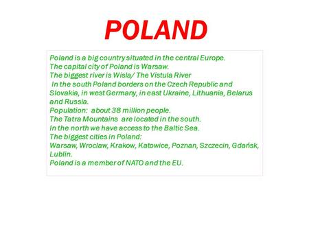 POLAND Poland is a big country situated in the central Europe. The capital city of Poland is Warsaw. The biggest river is Wisla/ The Vistula River In the.