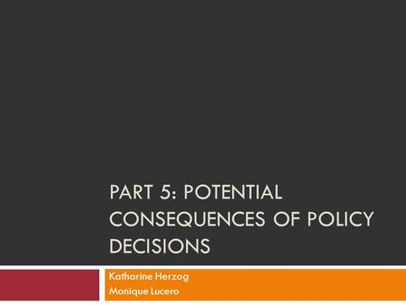 PART 5: POTENTIAL CONSEQUENCES OF POLICY DECISIONS Katharine Herzog Monique Lucero.