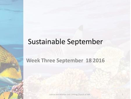 Sustainable September Week Three September 18 2016 Justice and Mission Unit Uniting Church of WA1.