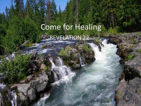 Come for Healing REVELATION 22. HEALING THE PAST:. curse. restoration. peace.
