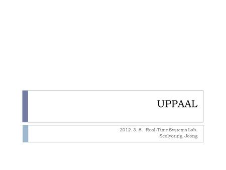 UPPAAL 2012. 3. 8. Real-Time Systems Lab. Seolyoung, Jeong.
