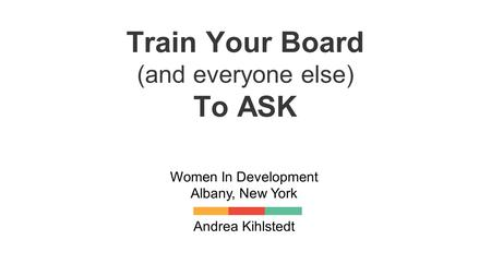 Train Your Board (and everyone else) To ASK Women In Development Albany, New York Andrea Kihlstedt.