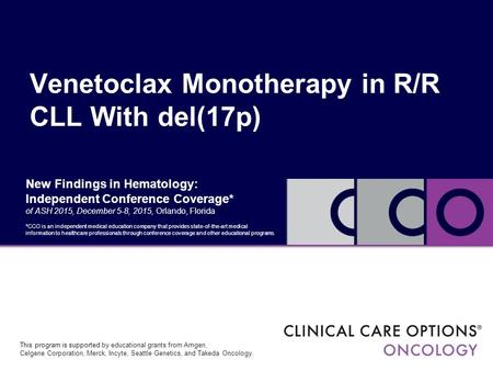 New Findings in Hematology: Independent Conference Coverage* of ASH 2015, December 5-8, 2015, Orlando, Florida Venetoclax Monotherapy in R/R CLL With del(17p)