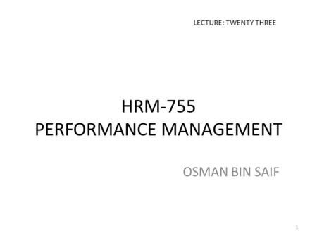 HRM-755 PERFORMANCE MANAGEMENT OSMAN BIN SAIF LECTURE: TWENTY THREE 1.