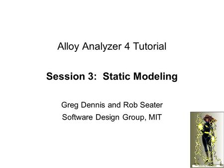 Alloy Analyzer 4 Tutorial Session 3: Static Modeling Greg Dennis and Rob Seater Software Design Group, MIT.