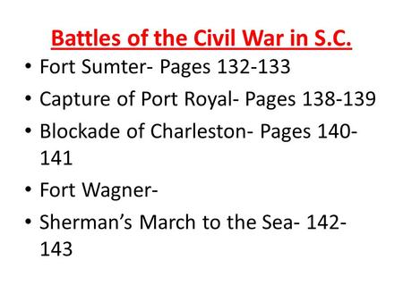 Battles of the Civil War in S.C. Fort Sumter- Pages 132-133 Capture of Port Royal- Pages 138-139 Blockade of Charleston- Pages 140- 141 Fort Wagner- Sherman's.