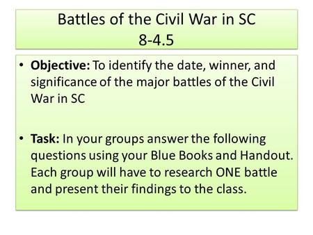 Battles of the Civil War in SC 8-4.5 Objective: To identify the date, winner, and significance of the major battles of the Civil War in SC Task: In your.