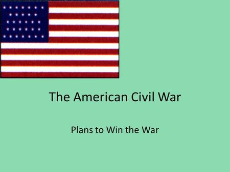The American Civil War Plans to Win the War. 8-4.5 Compare the military strategies of the North and the South during the Civil War and the fulfillment.