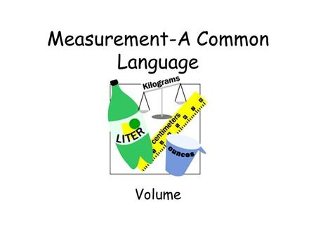 Measurement-A Common Language Volume The amount of space matter can occupy. OR The amount of matter an object can contain.