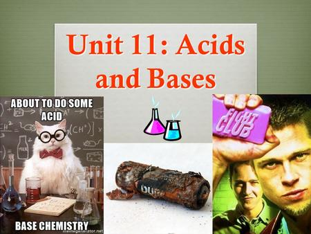 Unit 11: Acids and Bases Unit Overview…  We will learn about Acids and Bases, two important types of compounds in chemistry  Learn the distinct properties.