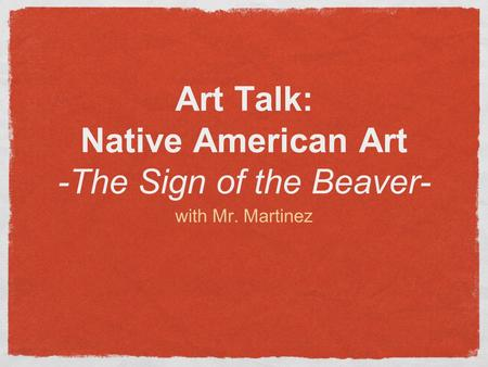 Art Talk: Native American Art -The Sign of the Beaver- with Mr. Martinez.
