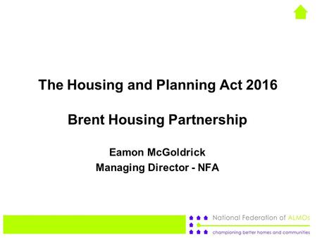 The Housing and Planning Act 2016 Brent Housing Partnership Eamon McGoldrick Managing Director - NFA.