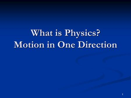 1 What is Physics? Motion in One Direction. 2 What is Physics? The study of how stuff works The study of how stuff works Deals with the behavior of matter.