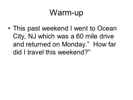 "Warm-up This past weekend I went to Ocean City, NJ which was a 60 mile drive and returned on Monday."" How far did I travel this weekend?"""