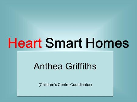 Heart Smart Homes Anthea Griffiths (Children's Centre Coordinator)