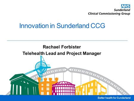 Better health for Sunderland Innovation in Sunderland CCG Rachael Forbister Telehealth Lead and Project Manager.