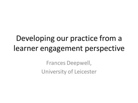 Developing our practice from a learner engagement perspective Frances Deepwell, University of Leicester.