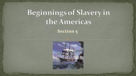 Section 5. Lesson Essential Question How did European colonization contribute to the growth of slavery in the Americas?