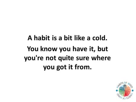 A habit is a bit like a cold. You know you have it, but you're not quite sure where you got it from.