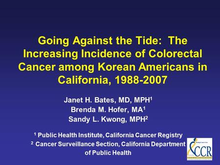 Going Against the Tide: The Increasing Incidence of Colorectal Cancer among Korean Americans in California, 1988-2007 Janet H. Bates, MD, MPH 1 Brenda.