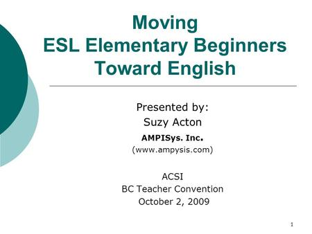 1 Moving ESL Elementary Beginners Toward English Presented by: Suzy Acton AMPISys. Inc. (www.ampysis.com) ACSI BC Teacher Convention October 2, 2009.