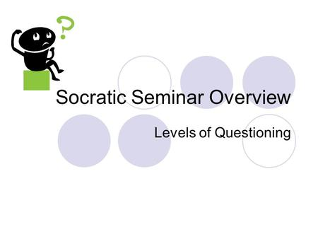 Socratic Seminar Overview Levels of Questioning. What is a Socratic Seminar A teaching strategy to encourage students to engage in critical thinking,