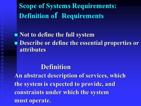 Scope of Systems Requirements: Definition o f Requirements Not to define the full system Not to define the full system Describe or define the essential.