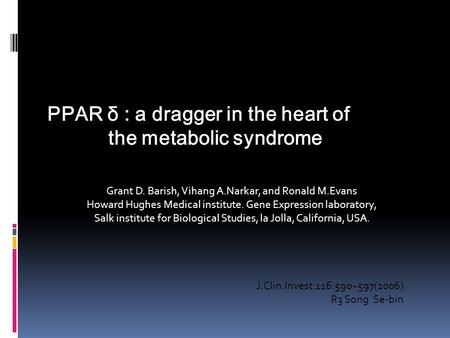 PPAR δ : a dragger in the heart of the metabolic syndrome J.Clin.Invest.116:590~597(2006) R3 Song Se-bin Grant D. Barish, Vihang A.Narkar, and Ronald M.Evans.