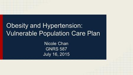 Obesity and Hypertension: Vulnerable Population Care Plan Nicole Chan GNRS 587 July 16, 2015.