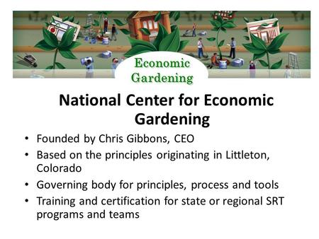 National Center for Economic Gardening Founded by Chris Gibbons, CEO Based on the principles originating in Littleton, Colorado Governing body for principles,