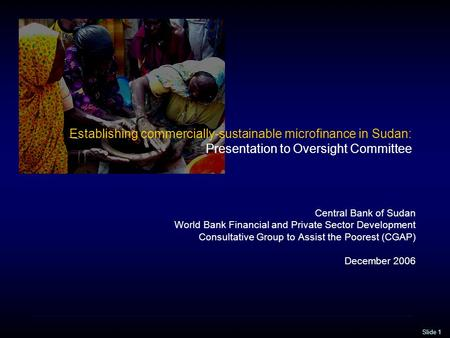 Slide 1 Establishing commercially-sustainable microfinance in Sudan: Presentation to Oversight Committee Central Bank of Sudan World Bank Financial and.