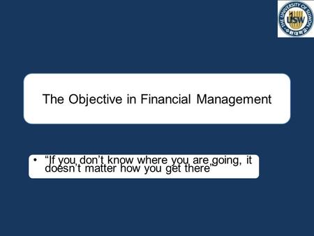 "The Objective in Financial Management 1 ""If you don't know where you are going, it doesn't matter how you get there"""