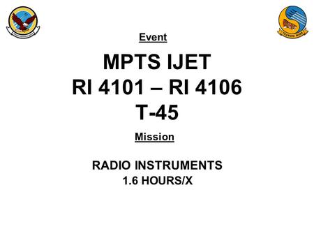 Event Mission MPTS IJET RI 4101 – RI 4106 T-45 RADIO INSTRUMENTS 1.6 HOURS/X.