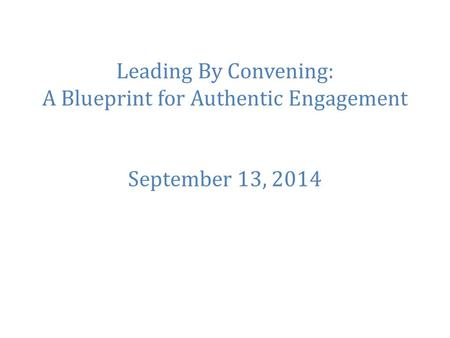 Leading By Convening: A Blueprint for Authentic Engagement September 13, 2014.