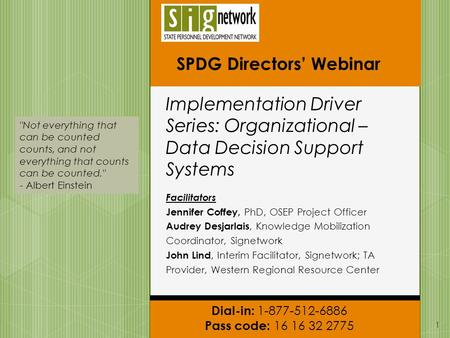 Dial-in: 1-877-512-6886 Pass code: 16 16 32 2775 SPDG Directors' Webinar Implementation Driver Series: Organizational – Data Decision Support Systems Facilitators.