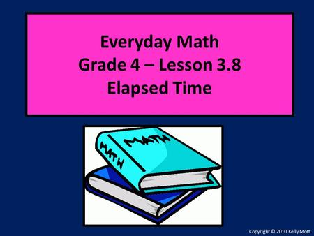Everyday Math Grade 4 – Lesson 3.8 Elapsed Time Copyright © 2010 Kelly Mott.