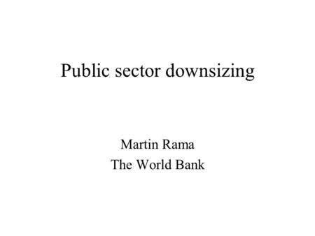 Public sector downsizing Martin Rama The World Bank.