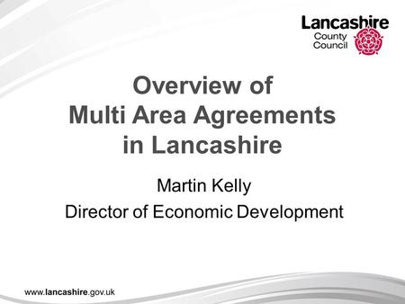 Overview of Multi Area Agreements in Lancashire Martin Kelly Director of Economic Development.
