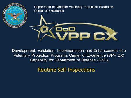 Development, Validation, Implementation and Enhancement of a Voluntary Protection Programs Center of Excellence (VPP CX) Capability for Department of Defense.