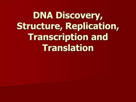 DNA Discovery, Structure, Replication, Transcription and Translation.
