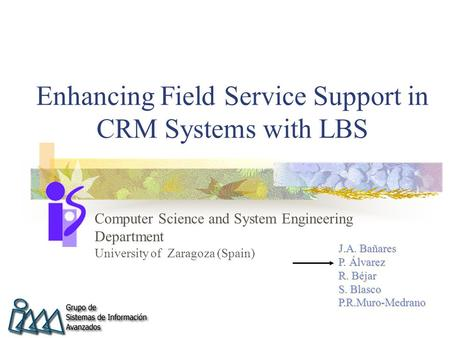 Enhancing Field Service Support in CRM Systems with LBS Computer Science and System Engineering Department University of Zaragoza (Spain) J.A. Bañares.
