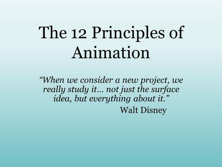 "The 12 Principles of Animation ""When we consider a new project, we really study it… not just the surface idea, but everything about it."" Walt Disney."