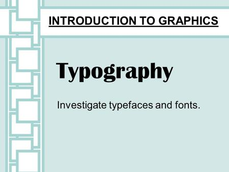 Typography Investigate typefaces and fonts. INTRODUCTION TO GRAPHICS.