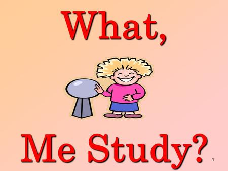 1What, Me Study?. 2 WHY SHOULD I STUDY? STUDY? Helps you achieve your goals. The more you know the more you can do.