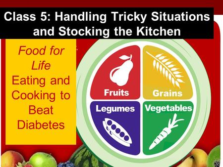 Food for Life Eating and Cooking to Beat Diabetes Class 5: Handling Tricky Situations and Stocking the Kitchen.