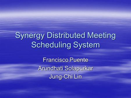 Synergy Distributed Meeting Scheduling System Francisco Puente Arundhati Solapurkar Jung-Chi Lin.